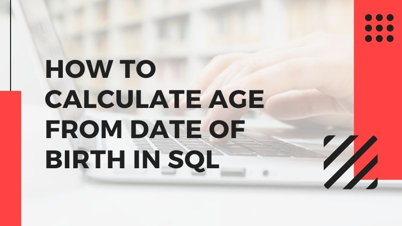 How to Calculate Age From Date of Birth in SQL